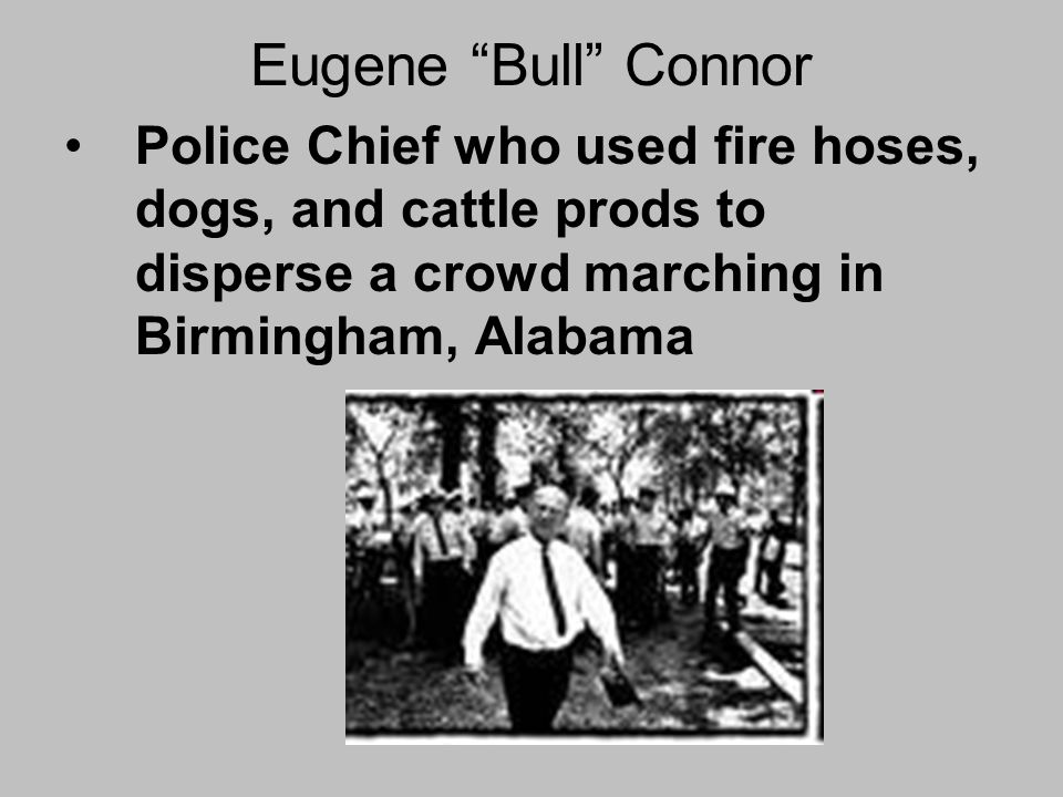 Eugene Bull Connor Police Chief who used fire hoses, dogs, and cattle prods to disperse a crowd marching in Birmingham, Alabama.