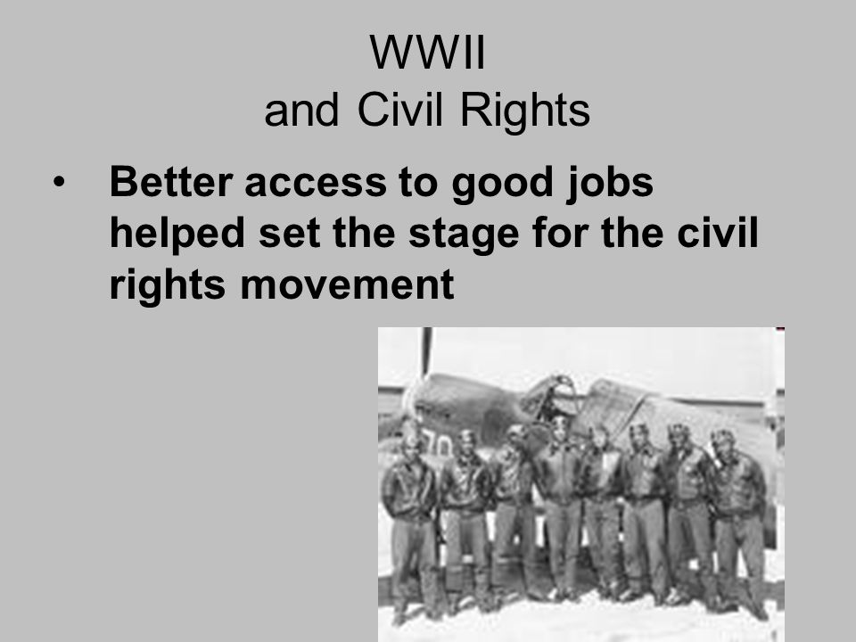WWII and Civil Rights Better access to good jobs helped set the stage for the civil rights movement