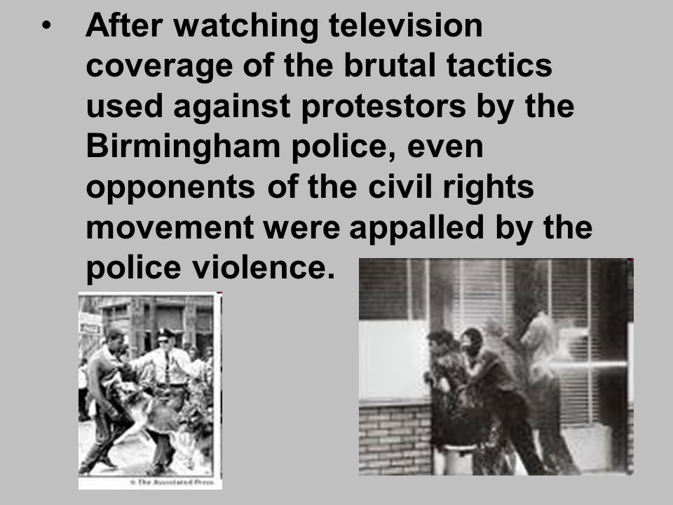 After watching television coverage of the brutal tactics used against protestors by the Birmingham police, even opponents of the civil rights movement were appalled by the police violence.