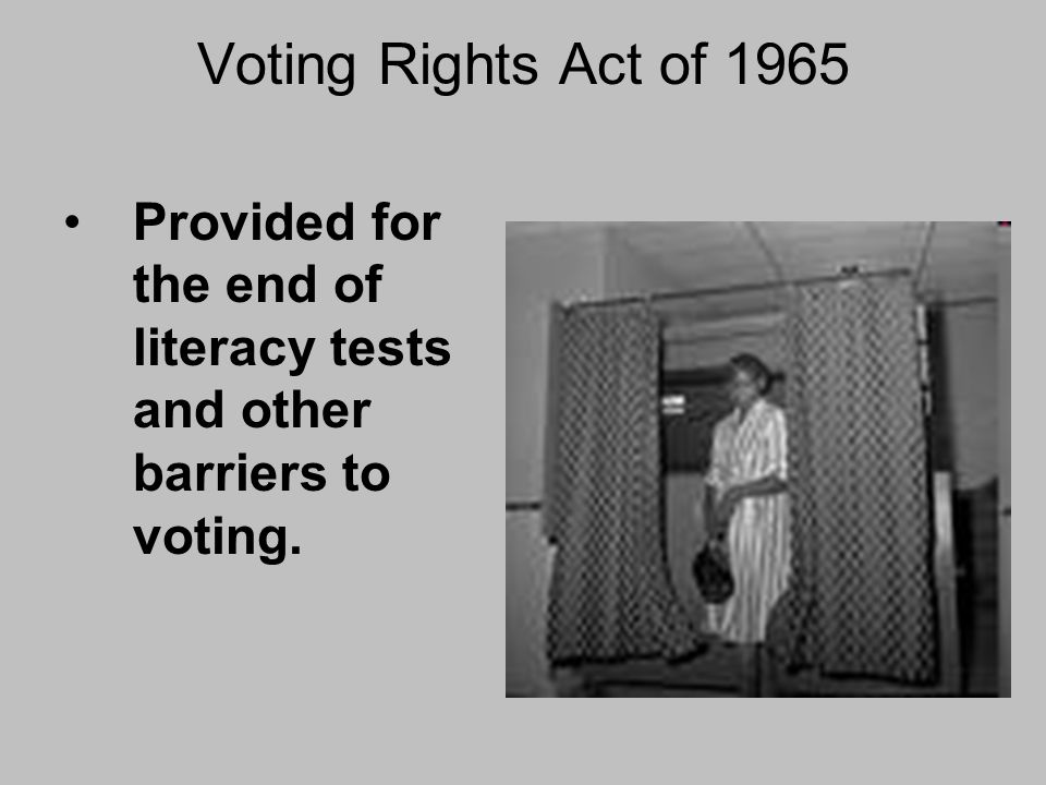 Voting Rights Act of 1965 Provided for the end of literacy tests and other barriers to voting.