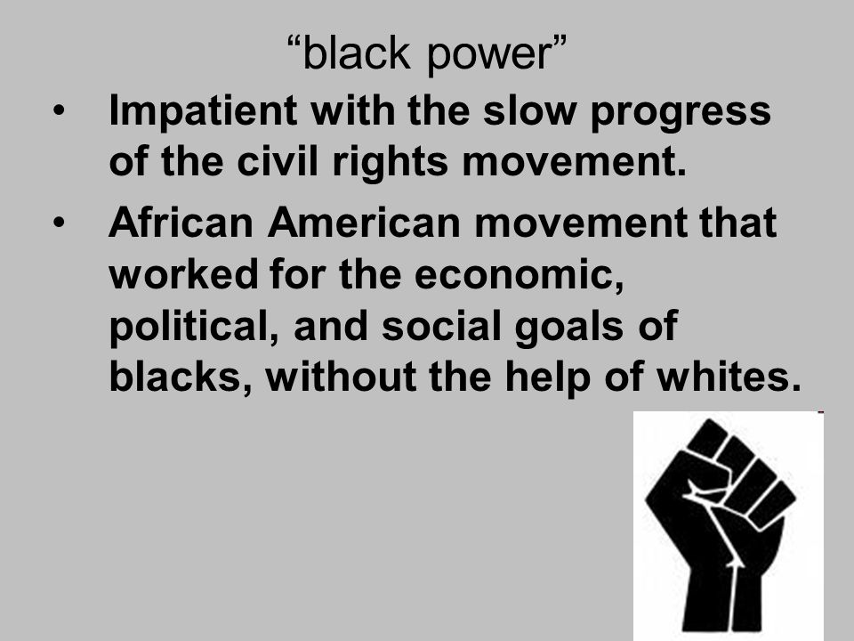 black power Impatient with the slow progress of the civil rights movement.