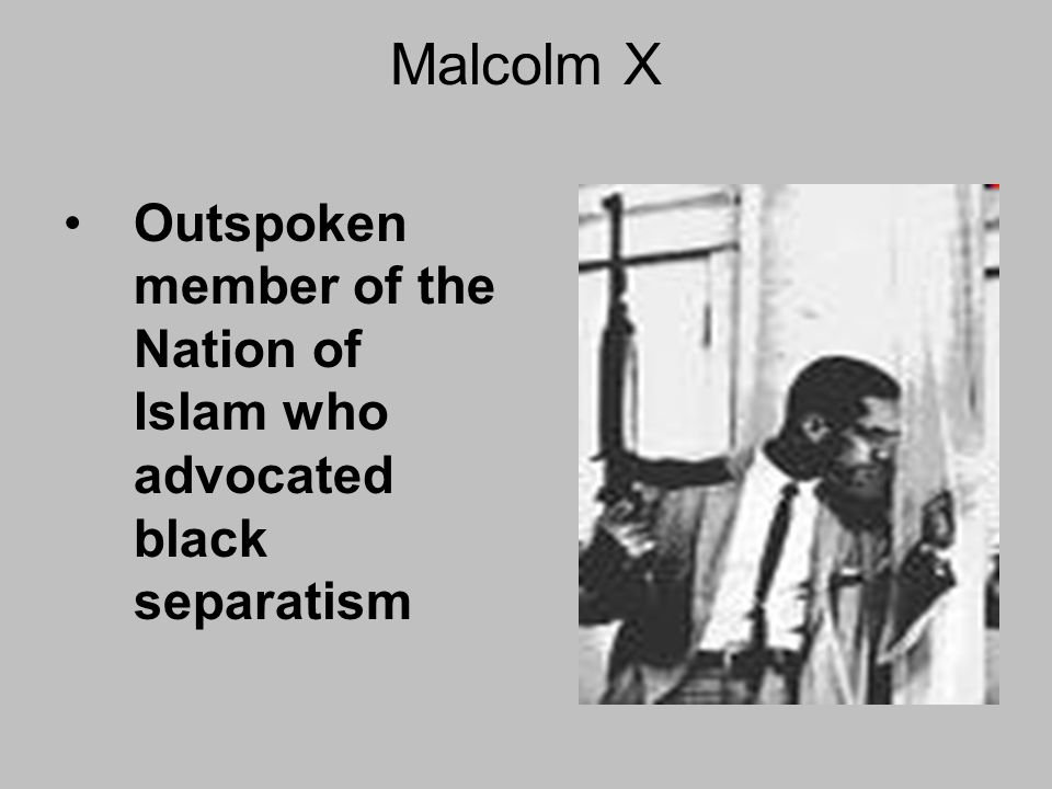 Malcolm X Outspoken member of the Nation of Islam who advocated black separatism