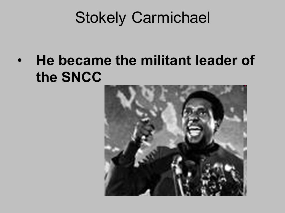 Stokely Carmichael He became the militant leader of the SNCC
