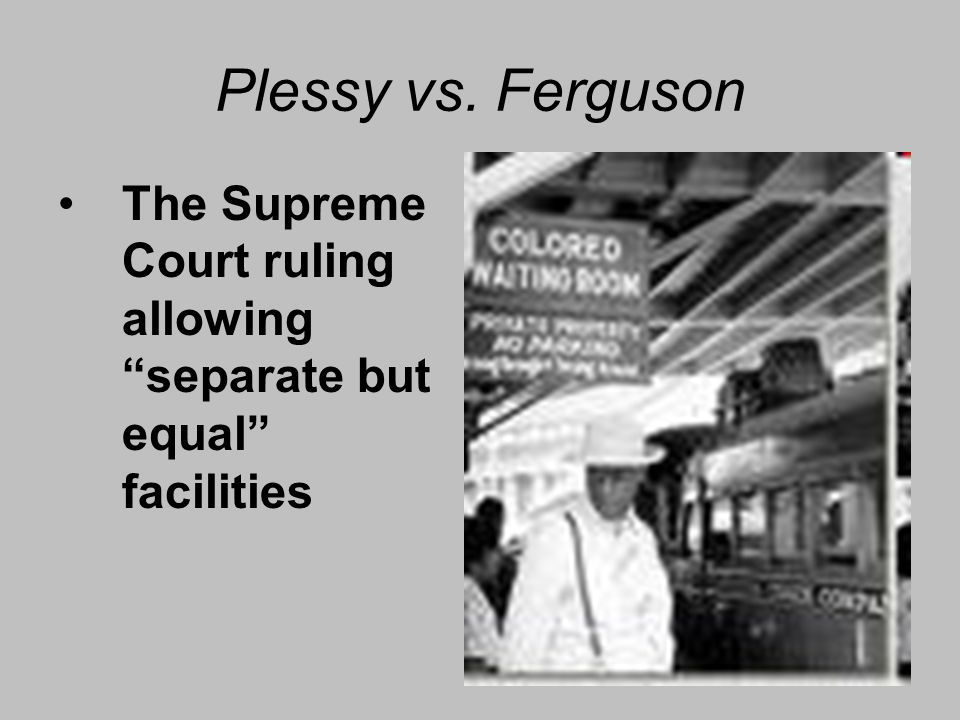 Plessy vs. Ferguson The Supreme Court ruling allowing separate but equal facilities