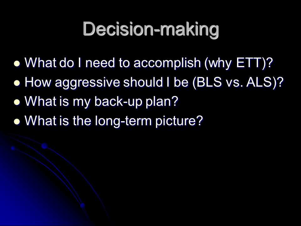 Decision-making What do I need to accomplish (why ETT)