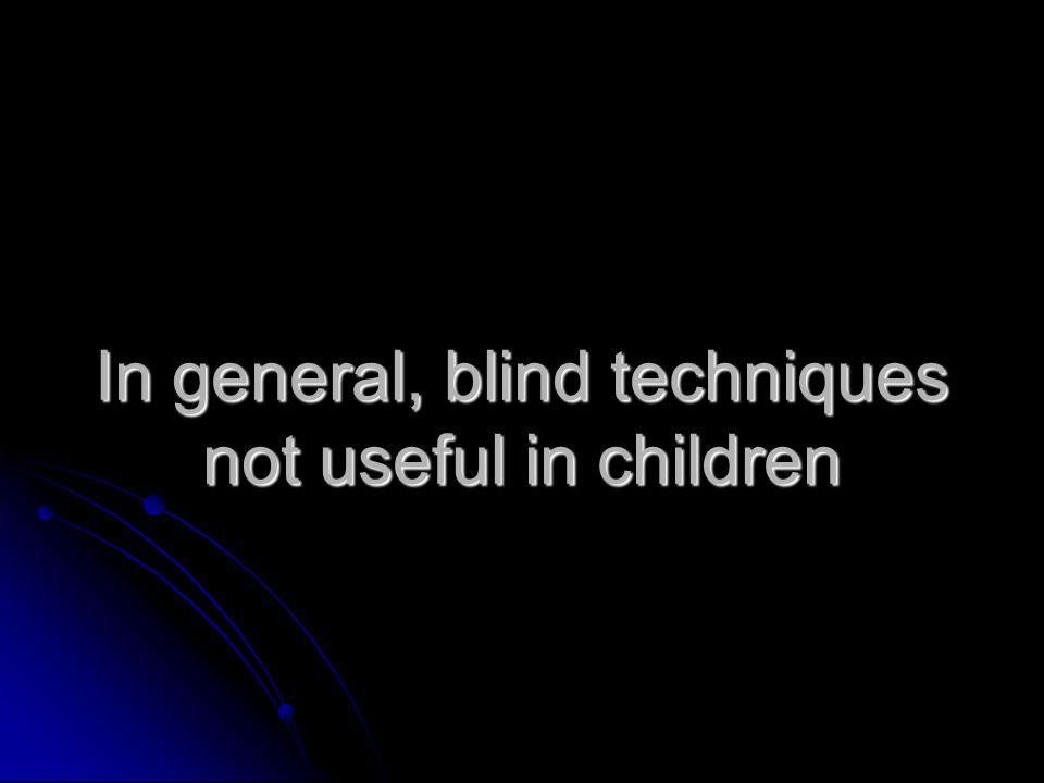 In general, blind techniques not useful in children