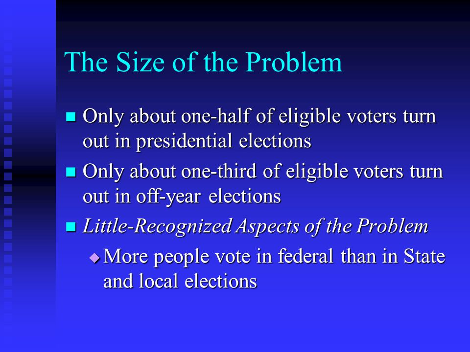 The Size of the Problem Only about one-half of eligible voters turn out in presidential elections.