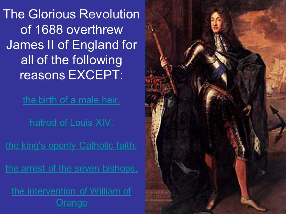 The Glorious Revolution of 1688 overthrew James II of England for all of the following reasons EXCEPT: the birth of a male heir, hatred of Louis XIV, the king's openly Catholic faith, the arrest of the seven bishops, the intervention of William of Orange