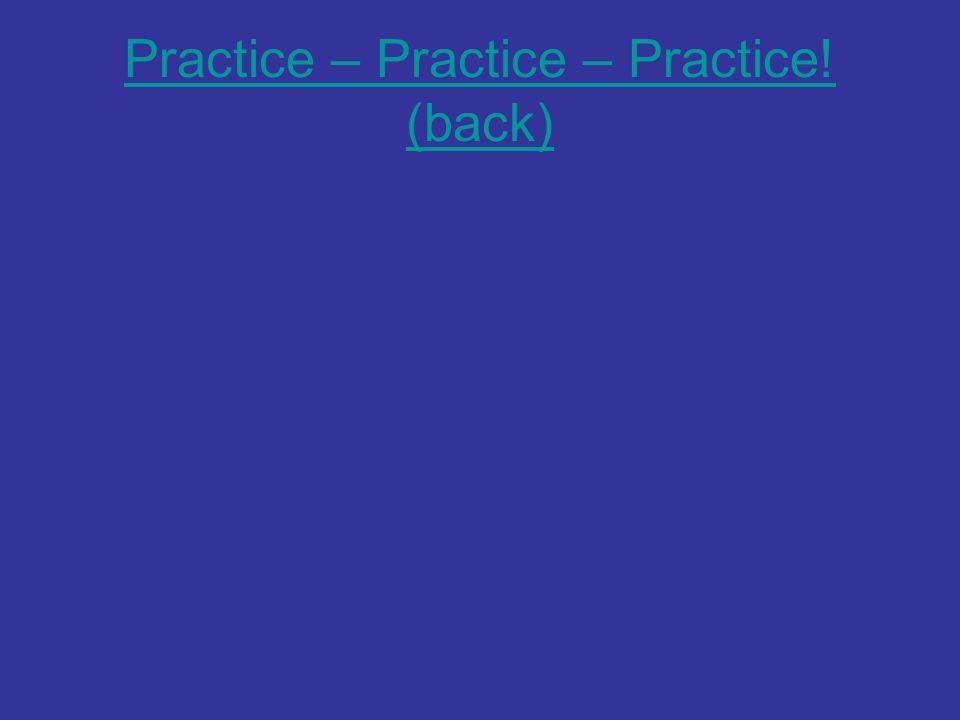 Practice – Practice – Practice! (back)