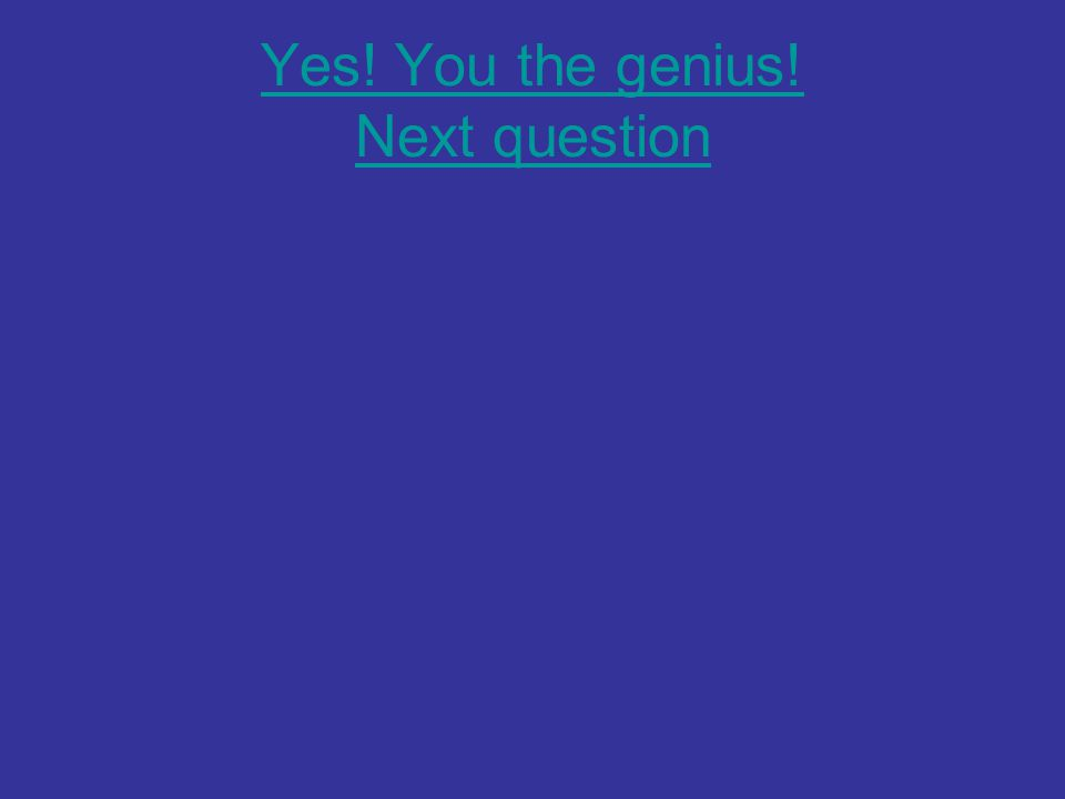 Yes! You the genius! Next question
