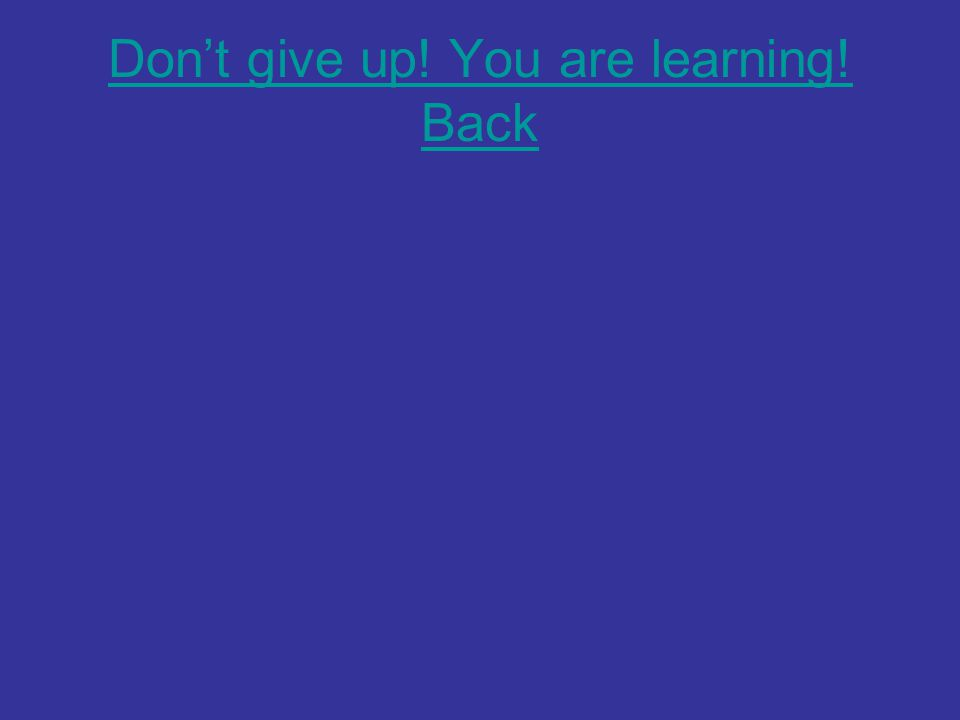 Don't give up! You are learning! Back