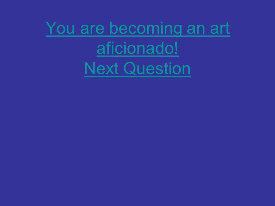 You are becoming an art aficionado! Next Question