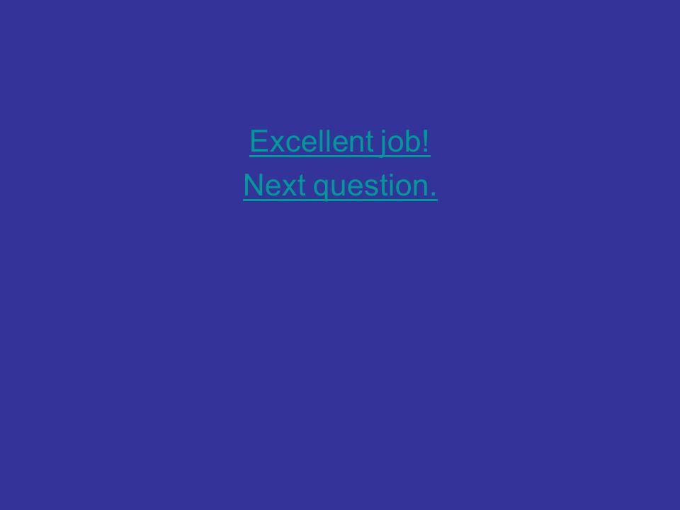 Excellent job! Next question.