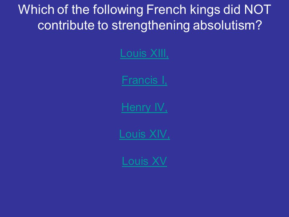 Which of the following French kings did NOT contribute to strengthening absolutism