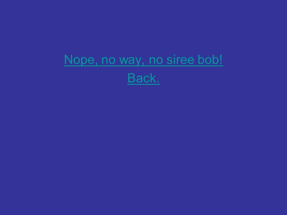 Nope, no way, no siree bob! Back.
