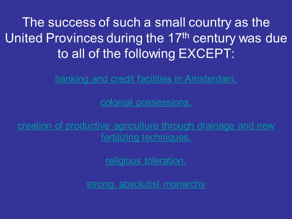 The success of such a small country as the United Provinces during the 17th century was due to all of the following EXCEPT: banking and credit facilities in Amsterdam, colonial possessions, creation of productive agriculture through drainage and new fertilizing techniques, religious toleration, strong, absolutist monarchy