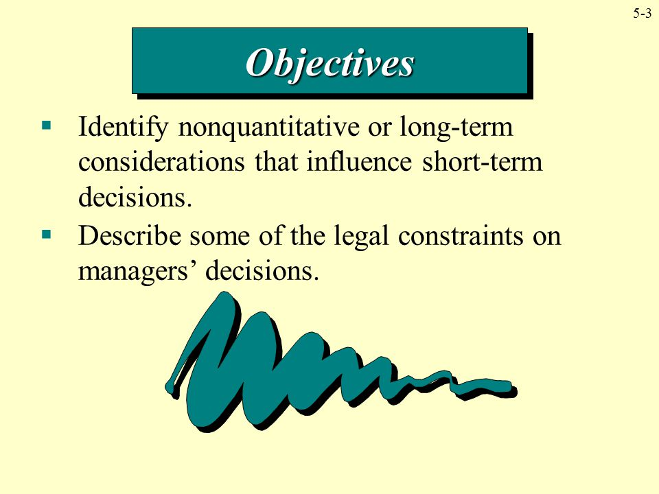 Objectives Identify nonquantitative or long-term considerations that influence short-term decisions.