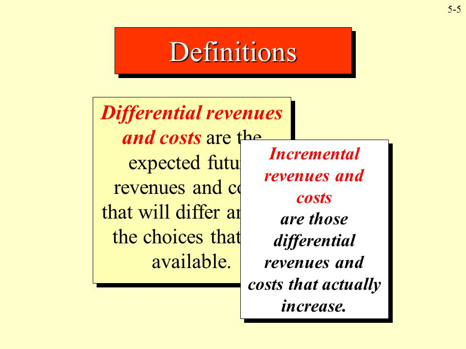 Definitions Differential revenues and costs are the expected future revenues and costs that will differ among the choices that are available.