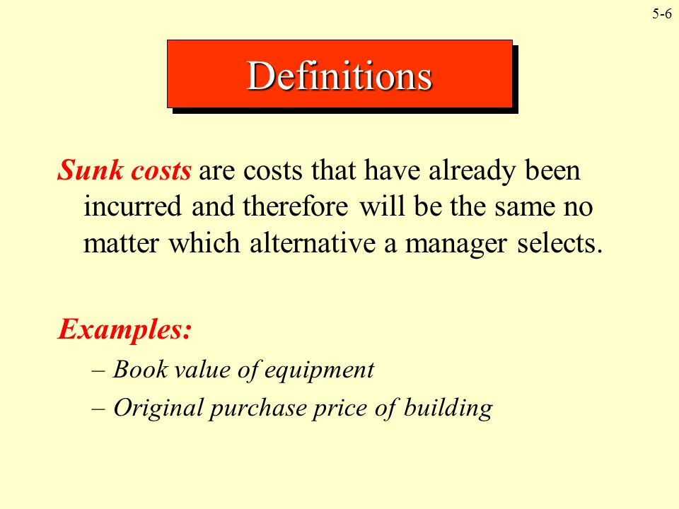 Definitions Sunk costs are costs that have already been incurred and therefore will be the same no matter which alternative a manager selects.