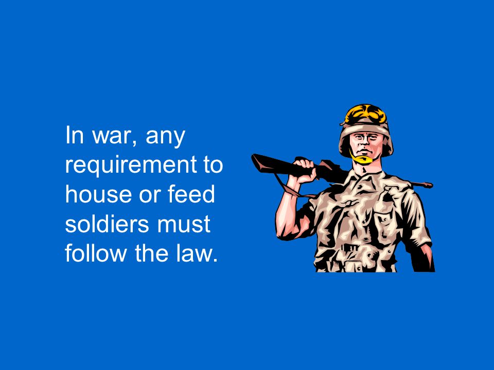 In war, any requirement to house or feed soldiers must follow the law.
