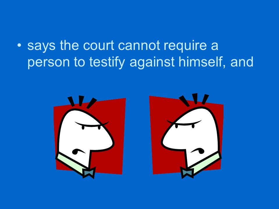 says the court cannot require a person to testify against himself, and