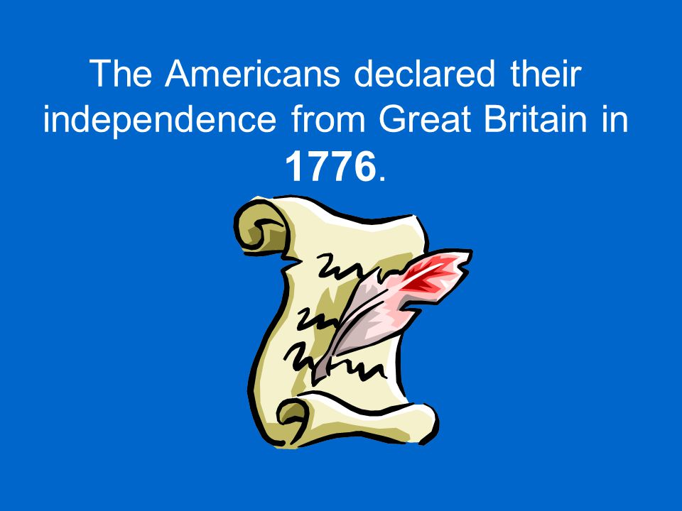 The Americans declared their independence from Great Britain in 1776.