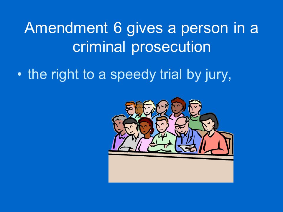 Amendment 6 gives a person in a criminal prosecution