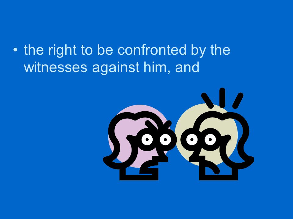 the right to be confronted by the witnesses against him, and