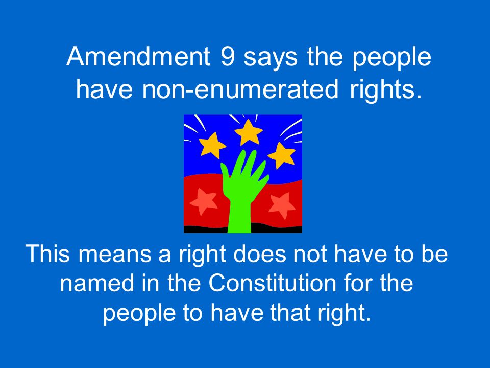 Amendment 9 says the people have non-enumerated rights.