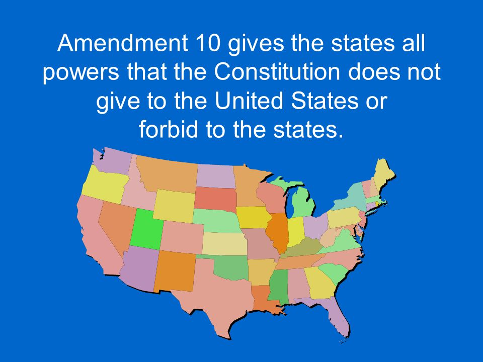 Amendment 10 gives the states all powers that the Constitution does not give to the United States or forbid to the states.