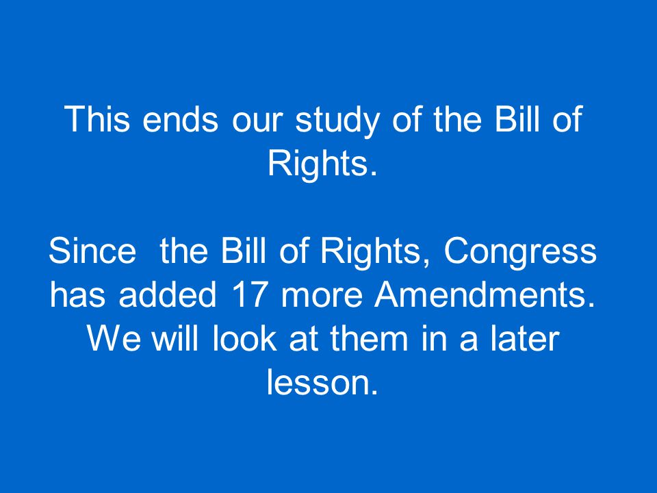 This ends our study of the Bill of Rights