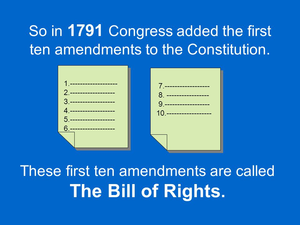 These first ten amendments are called The Bill of Rights.