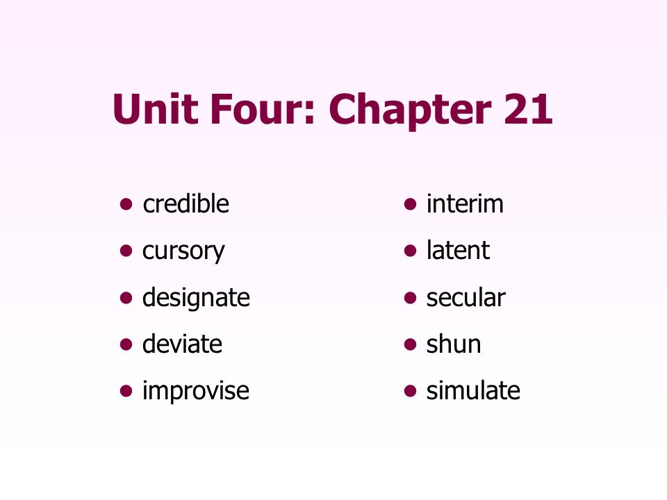 Unit Four: Chapter 21 • credible • interim • cursory • latent