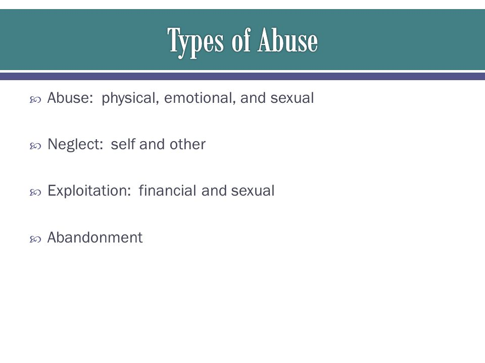 Types of Abuse Abuse: physical, emotional, and sexual