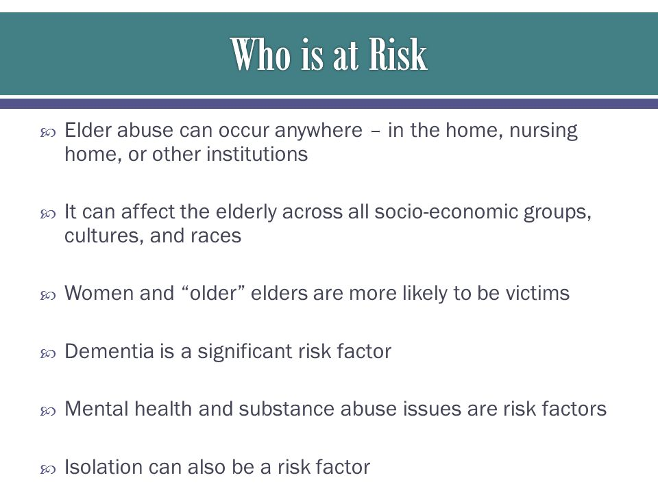 Who is at Risk Elder abuse can occur anywhere – in the home, nursing home, or other institutions.