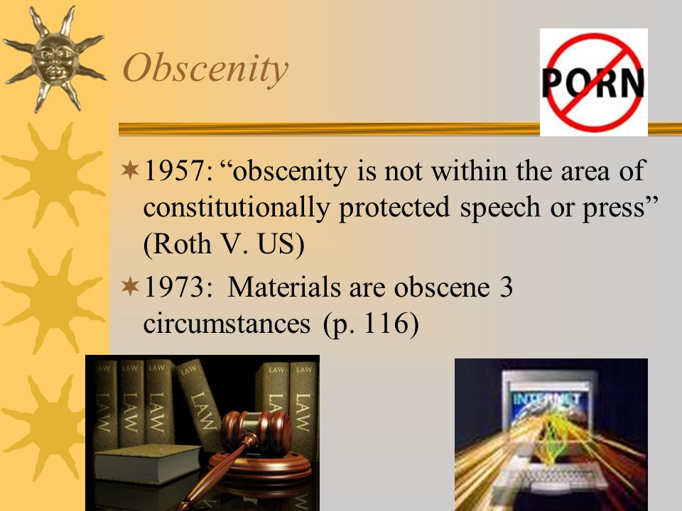 Obscenity 1957: obscenity is not within the area of constitutionally protected speech or press (Roth V. US)
