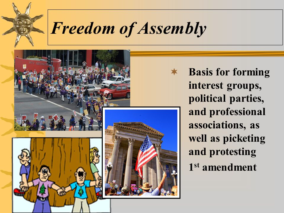 Freedom of Assembly Basis for forming interest groups, political parties, and professional associations, as well as picketing and protesting.