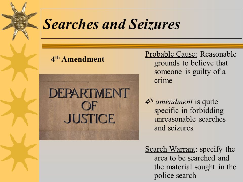 Searches and Seizures Probable Cause: Reasonable grounds to believe that someone is guilty of a crime.