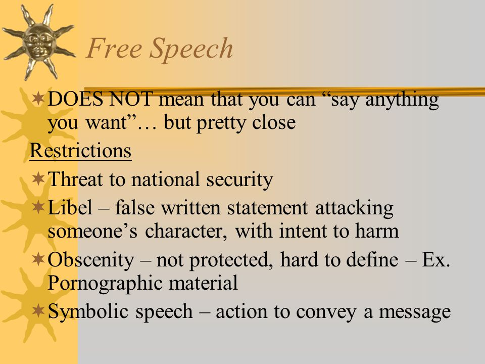 Free Speech DOES NOT mean that you can say anything you want … but pretty close. Restrictions. Threat to national security.