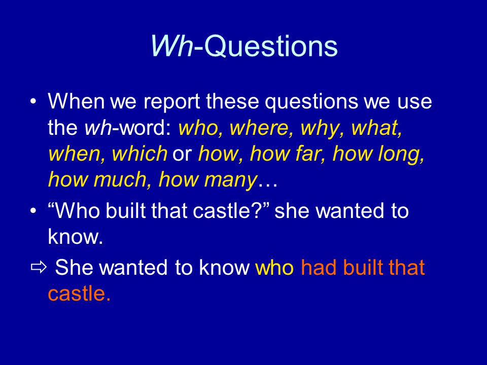 Wh-Questions When we report these questions we use the wh-word: who, where, why, what, when, which or how, how far, how long, how much, how many…