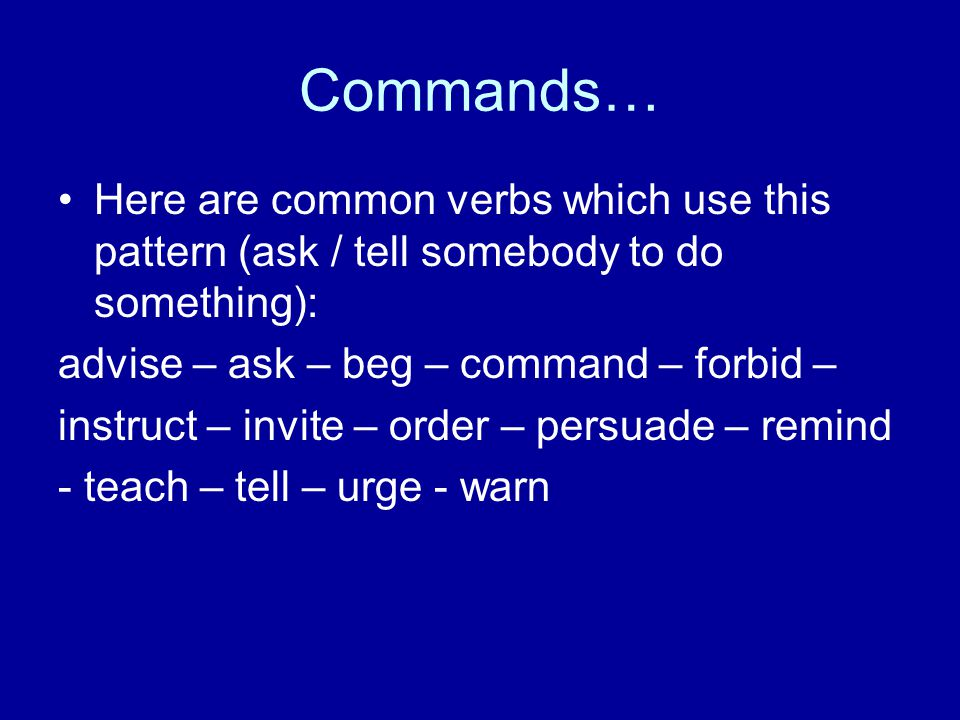Commands… Here are common verbs which use this pattern (ask / tell somebody to do something): advise – ask – beg – command – forbid –