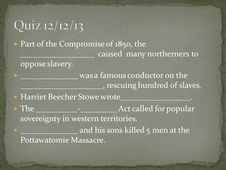 Quiz 12/12/13 Part of the Compromise of 1850, the __________________ caused many northerners to oppose slavery.