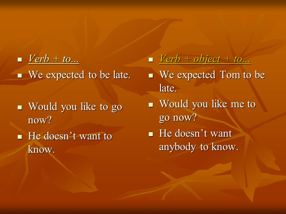 Verb + to... We expected to be late. Would you like to go now He doesn't want to know. Verb + object + to...
