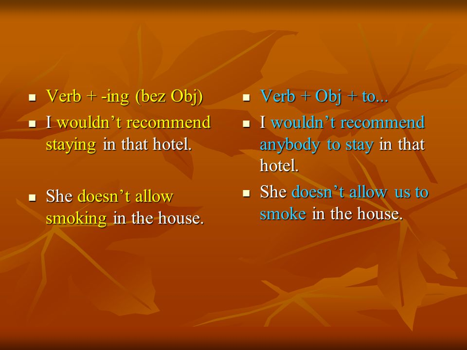 Verb + -ing (bez Obj) I wouldn't recommend staying in that hotel. She doesn't allow smoking in the house.