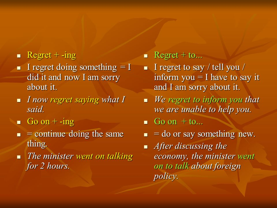 Regret + -ing I regret doing something = I did it and now I am sorry about it. I now regret saying what I said.