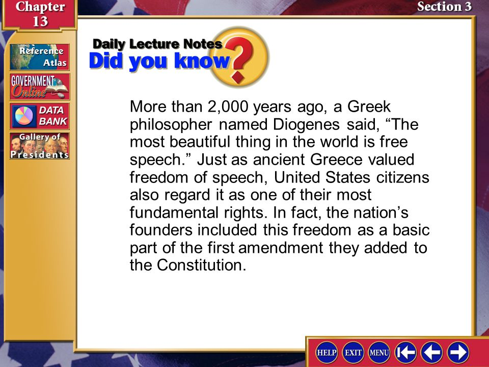 More than 2,000 years ago, a Greek philosopher named Diogenes said, The most beautiful thing in the world is free speech. Just as ancient Greece valued freedom of speech, United States citizens also regard it as one of their most fundamental rights. In fact, the nation's founders included this freedom as a basic part of the first amendment they added to the Constitution.