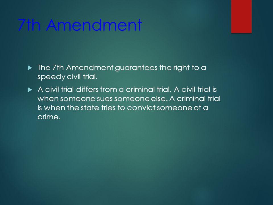 7th Amendment The 7th Amendment guarantees the right to a speedy civil trial.