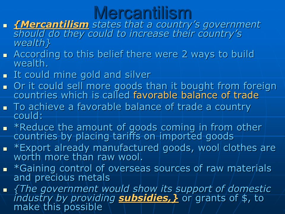 Mercantilism {Mercantilism states that a country's government should do they could to increase their country's wealth}