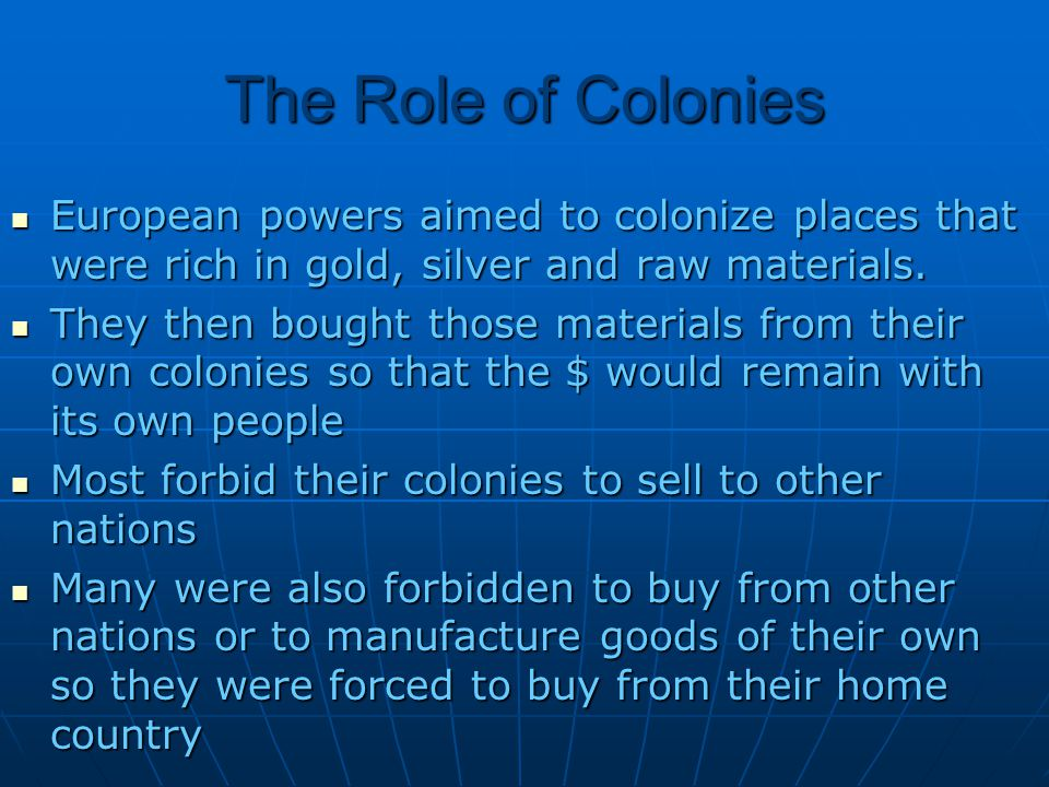 The Role of Colonies European powers aimed to colonize places that were rich in gold, silver and raw materials.