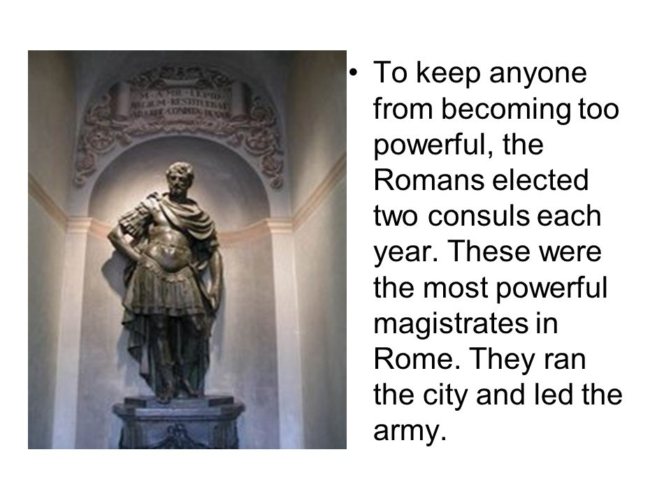 To keep anyone from becoming too powerful, the Romans elected two consuls each year.